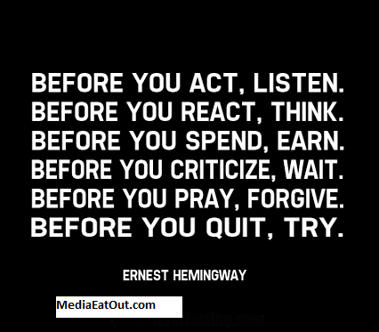 before-you-act-listen-before-you-react-think-before-you-spend-earn-before-you-criticize-wait-before-you-pray-forgive-before-you-quit-try-ernest-hemingway